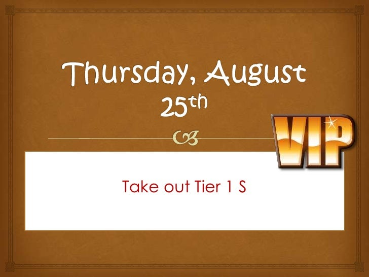 Thursday, August 25th<br />Take out Tier 1 S<br />