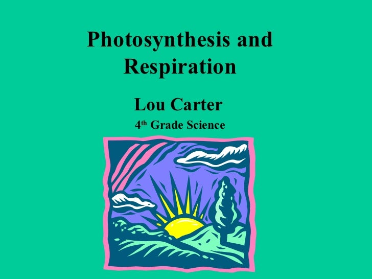 Photosynthesis and Respiration Lou Carter 4 th  Grade Science