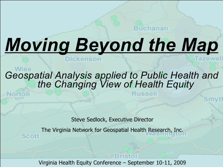 Moving Beyond the Map <ul><li>Geospatial Analysis applied to Public Health and the Changing View of Health Equity </li></u...