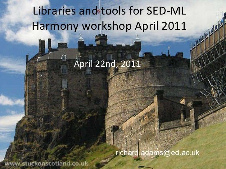 Libraries and tools for SED-ML Harmony workshop April 2011 <ul><li>April 22nd, 2011 </li></ul>[email_address]