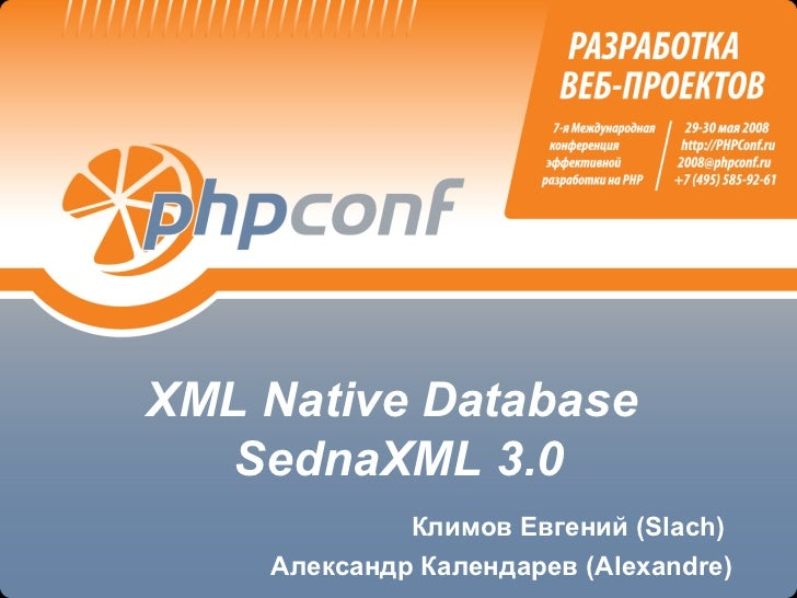 XML Native Database   SednaXML 3.0             Климов Евгений (Slach)    Александр Календарев (Alexandre)