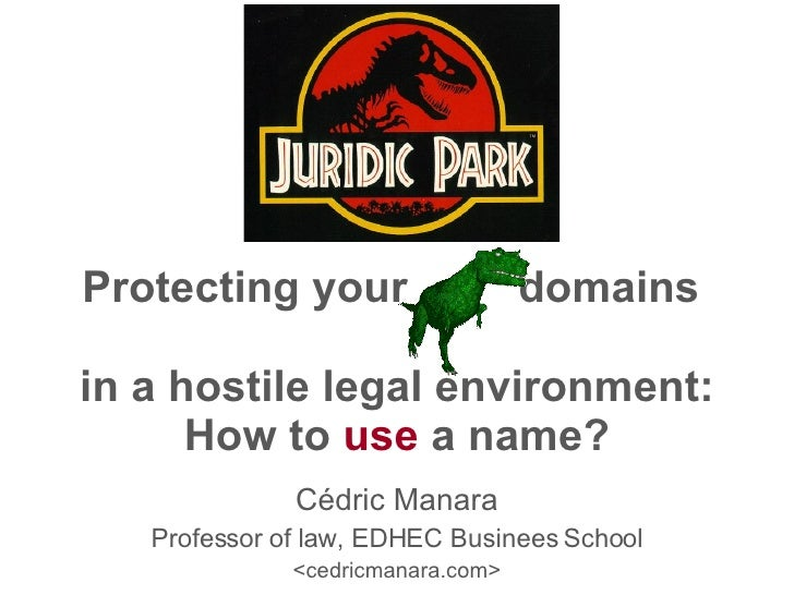Protecting your  domains  in a hostile legal environment: How to  use  a name? Cédric Manara Professor of law, EDHEC Busin...