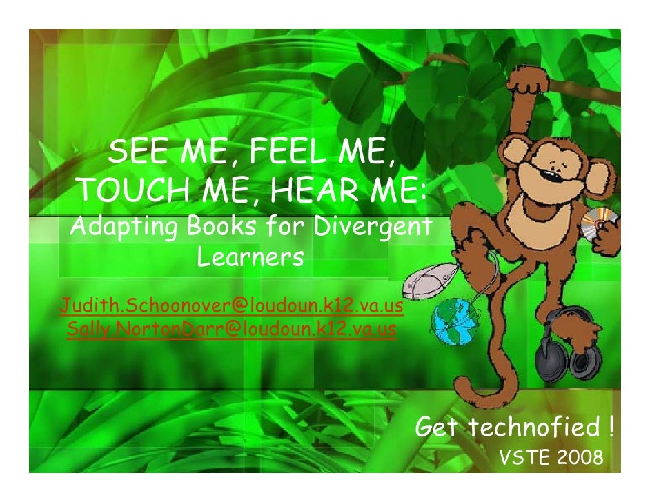 SEE ME, FEEL ME,  TOUCH ME, HEAR ME: Adapting Books for Divergent           Learners Judith.Schoonover@loudoun.k12.va.us  ...