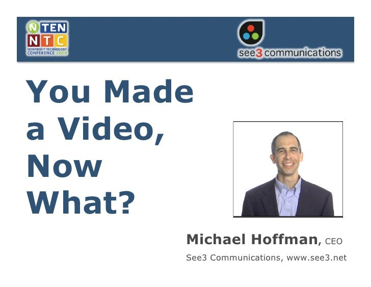 You Made a Video,   Now What?   You Made a Video, Now What?               Michael Hoffman, CEO               See3 Communic...
