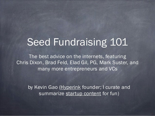 Seed Fundraising 101 The best advice on the internets, featuring Chris Dixon, Brad Feld, Elad Gil, PG, Mark Suster, and ma...