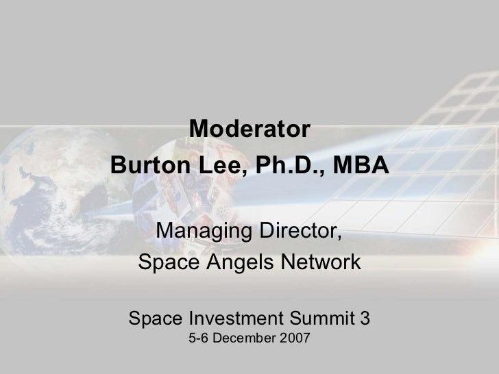 Moderator Burton Lee, Ph.D., MBA     Managing Director,   Space Angels Network   Space Investment Summit 3        5-6 Dece...