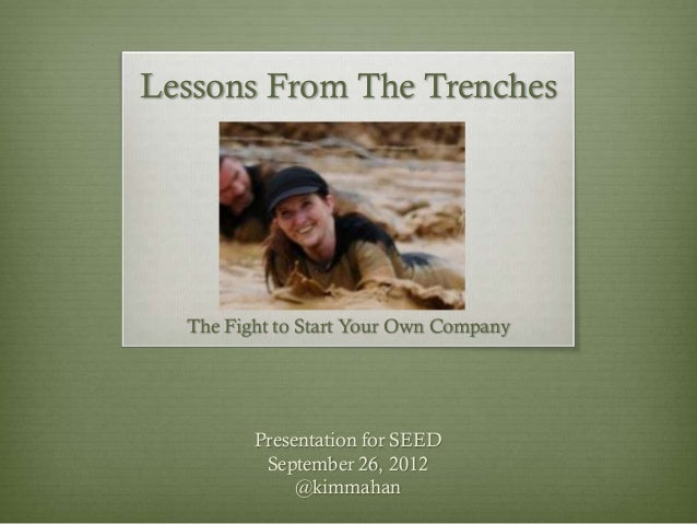 Lessons From The Trenches The Fight to Start Your Own Company Presentation for SEED September 26, 2012 @kimmahan