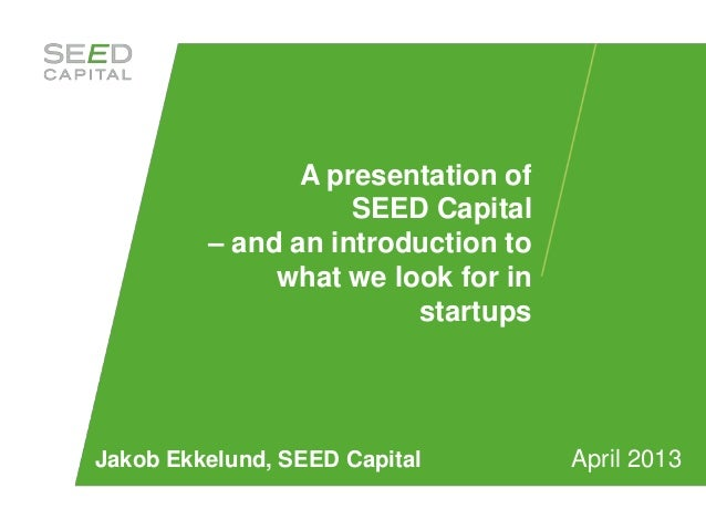 A presentation of                    SEED Capital         – and an introduction to              what we look for in       ...