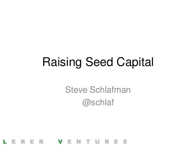 Raising Seed Capital    Steve Schlafman        @schlaf