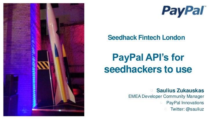 Seedhack Fintech London  PayPal API's forseedhackers to use                  Saulius Zukauskas      EMEA Developer Communi...