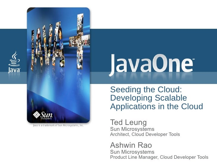Seeding the Cloud: Developing Scalable Applications in the Cloud Ted Leung Sun Microsystems Architect, Cloud Developer Too...