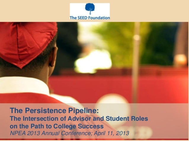 The Persistence Pipeline:The Intersection of Advisor and Student Roleson the Path to College SuccessNPEA 2013 Annual Confe...