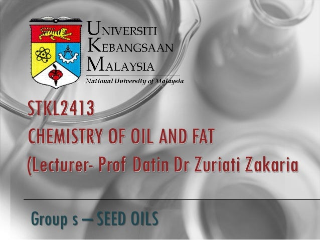 STKL2413CHEMISTRY OF OIL AND FAT(Lecturer- Prof Datin Dr Zuriati ZakariaGroup s – SEED OILS