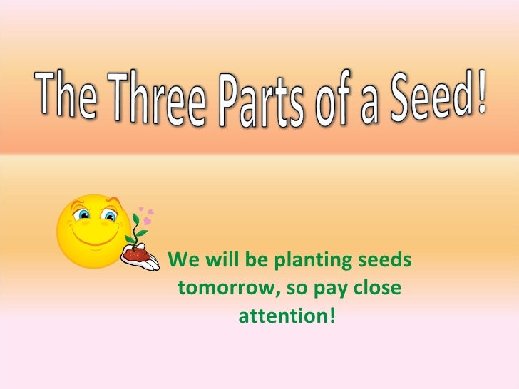 We will be planting seeds tomorrow, so pay close attention!
