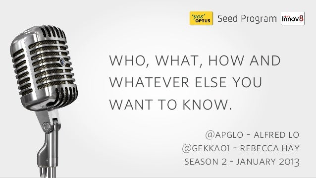 who, what, how andwhatever else youwant to know.           @apglo - alfred lo       @gekka01 - rebecca hay       season 2 ...