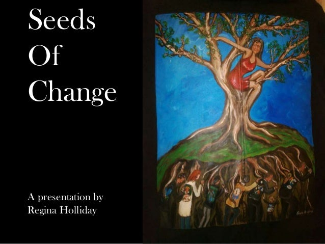 Seeds Of Change A presentation by Regina Holliday