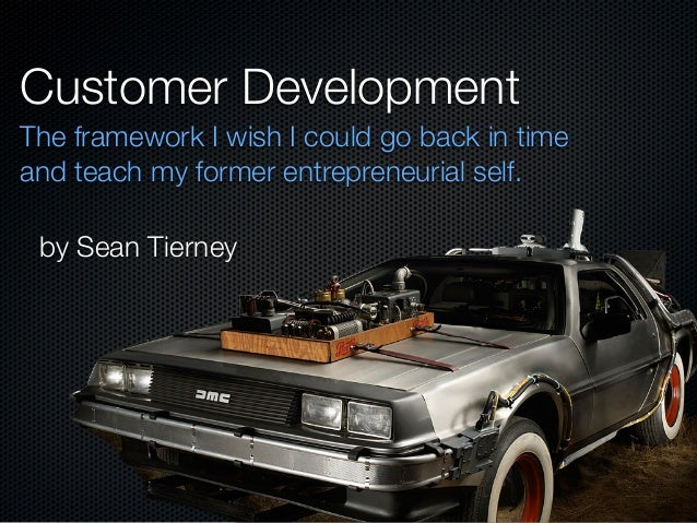Customer Development The framework I wish I could go back in time and teach my former entrepreneurial self. by Sean Tierney
