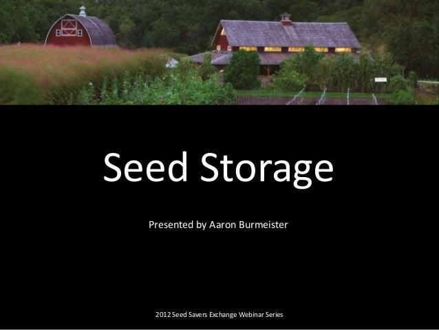 Presented by Aaron Burmeister 2012 Seed Savers Exchange Webinar Series Seed Storage
