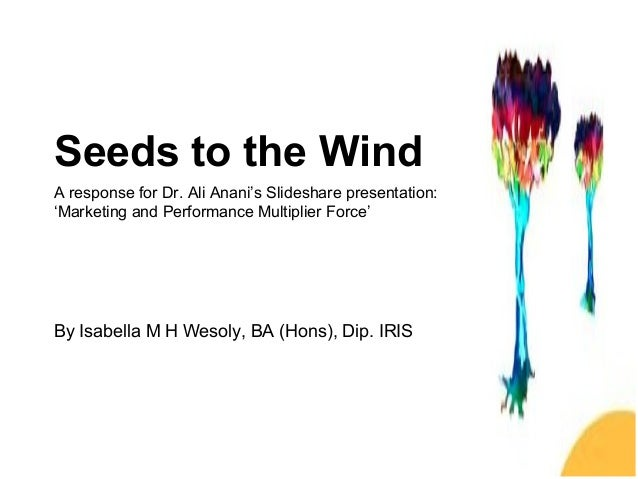 Seeds to the Wind A response for Dr. Ali Anani's Slideshare presentation: 'Marketing and Performance Multiplier Force' By ...