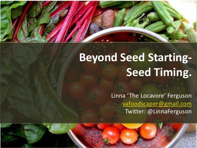 Beyond Seed Starting- Seed Timing. Linna 'The Locavore' Ferguson vafoodscaper@gmail.com Twitter: @LinnaFerguson
