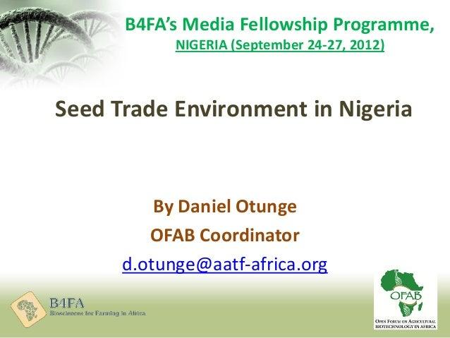 Seed Trade Environment in Nigeria By Daniel Otunge OFAB Coordinator d.otunge@aatf-africa.org B4FA's Media Fellowship Progr...