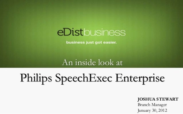 JOSHUA STEWART Branch Manager January 30, 2012 An inside look at Philips SpeechExec Enterprise