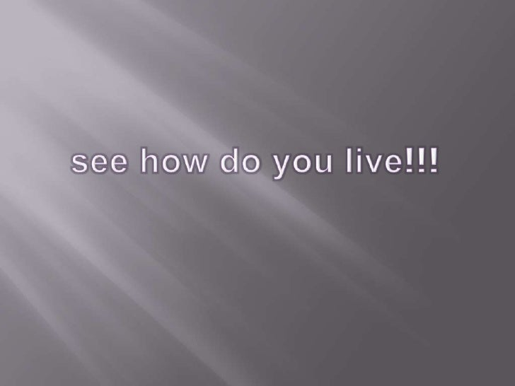 see how do you live!!!<br />
