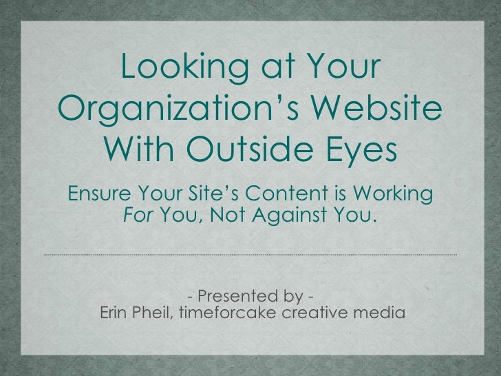 Looking at Your Organization's Website With Outside Eyes Ensure Your Site's Content is Working For  You, Not Against You. ...