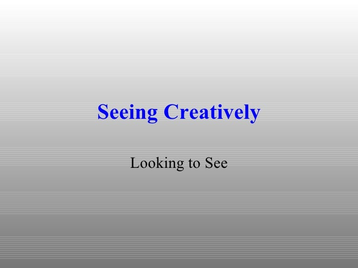 Seeing Creatively Looking to See