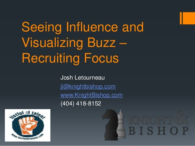 Seeing Influence and Visualizing Buzz – Recruiting Focus Josh Letourneau jl@knightbishop.com www.KnightBishop.com (404) 41...