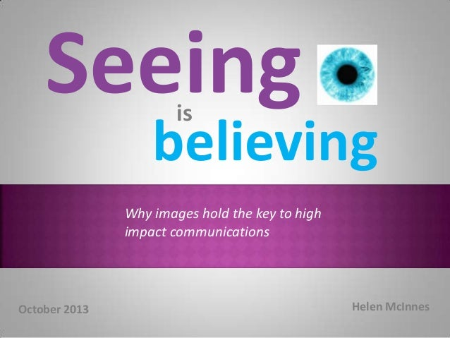 Inspiration  Seeing is believing Why images hold the key to high impact communications Credibility  October 2013  Helen Mc...
