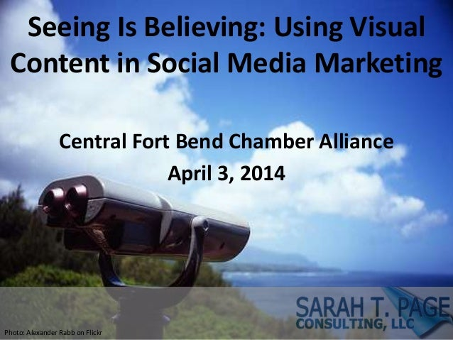 Seeing Is Believing: Using Visual Content in Social Media Marketing Central Fort Bend Chamber Alliance April 3, 2014 Photo...