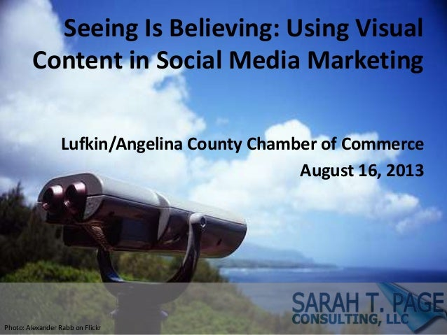 Seeing Is Believing: Using Visual Content in Social Media Marketing Lufkin/Angelina County Chamber of Commerce August 16, ...