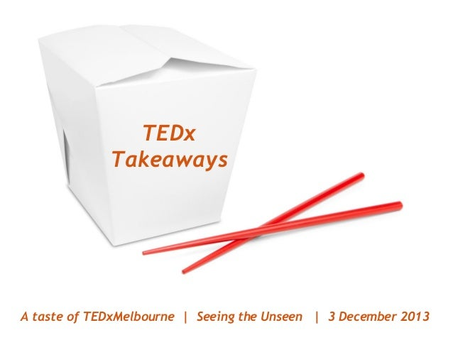 TEDx Takeaways  A taste of TEDxMelbourne | Seeing the Unseen | 3 December 2013