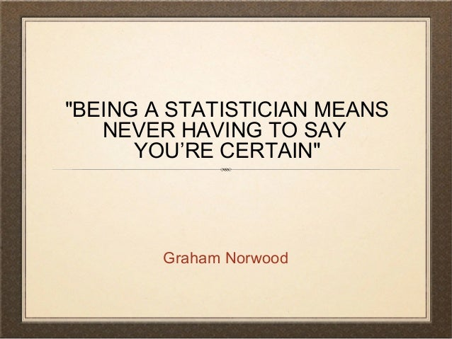 """BEING A STATISTICIAN MEANS NEVER HAVING TO SAY YOU'RE CERTAIN"" Graham Norwood"