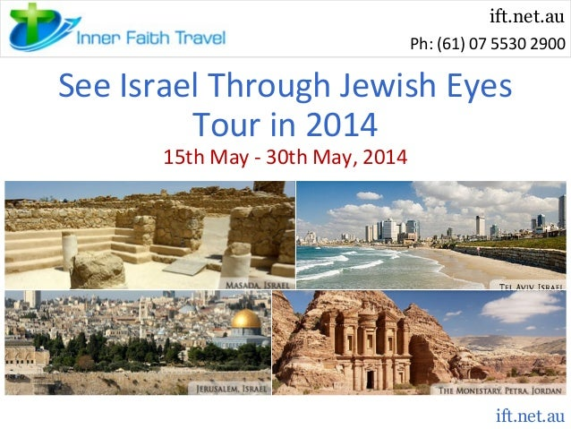 ift.net.au Ph: (61) 07 5530 2900  See Israel Through Jewish Eyes Tour in 2014 15th May - 30th May, 2014  ift.net.au