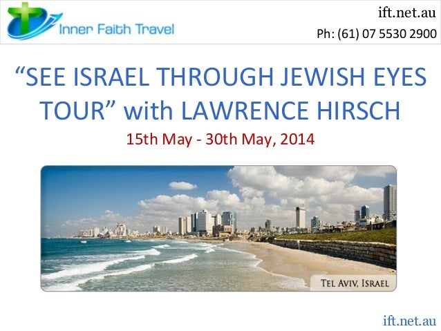 """ift.net.au Ph: (61) 07 5530 2900  """"SEE ISRAEL THROUGH JEWISH EYES TOUR"""" with LAWRENCE HIRSCH 15th May - 30th May, 2014  if..."""