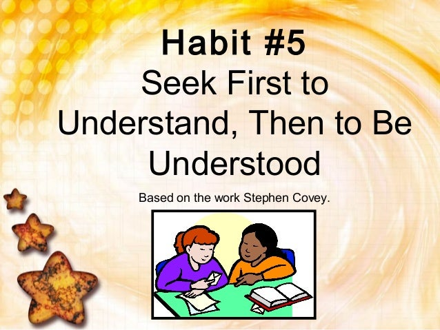 Habit #5Seek First toUnderstand, Then to BeUnderstoodBased on the work Stephen Covey.