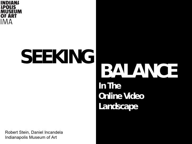 SEEKING BALANCE In The  Online Video  Landscape Robert Stein, Daniel Incandela Indianapolis Museum of Art