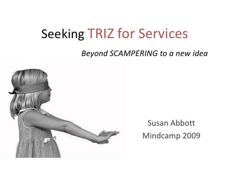 Seeking TRIZ for Services<br />Beyond SCAMPERING to a new idea<br />Susan Abbott<br />Mindcamp 2009<br />