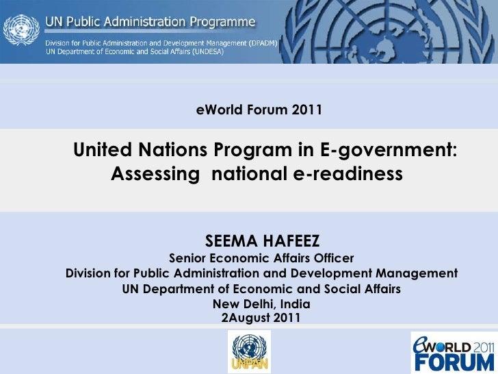 eWorld Forum 2011   United Nations Program in E-government:  Assessing  national e-readiness  SEEMA HAFEEZ Senior Economic...