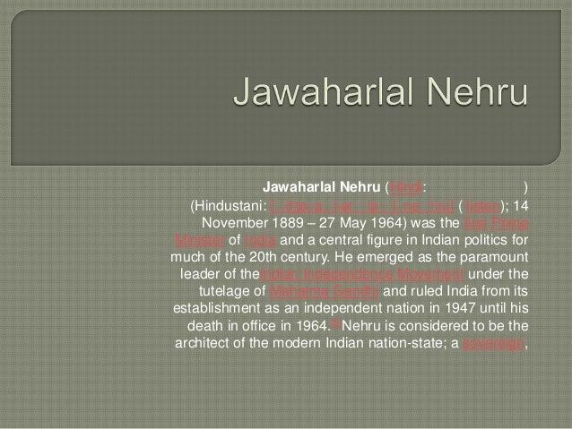Jawaharlal Nehru (Hindi: ) (Hindustani: [ˈdʒəʋaˈɦərˈlaˈlˈneˈɦru] ( listen); 14 November 1889 – 27 May 1964) was the first ...