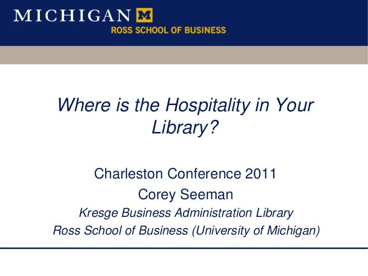 Where is the Hospitality in Your Library? <br />Charleston Conference 2011<br />Corey Seeman<br />Kresge Business Administ...