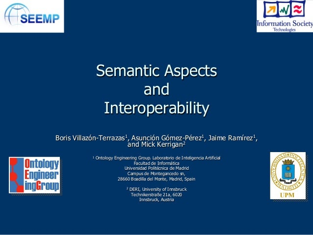 Semantic Aspects and Interoperability Boris Villazón-Terrazas1, Asunción Gómez-Pérez1, Jaime Ramírez1, and Mick Kerrigan2 ...
