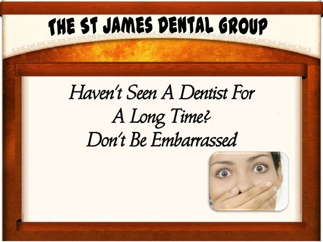 Havent Seen A Dentist ForA Long Time?Dont Be Embarrassed