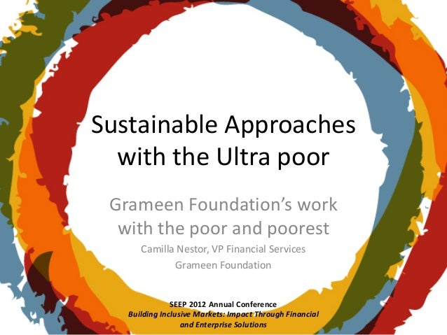 Sustainable Approaches  with the Ultra poor Grameen Foundation's work  with the poor and poorest      Camilla Nestor, VP F...