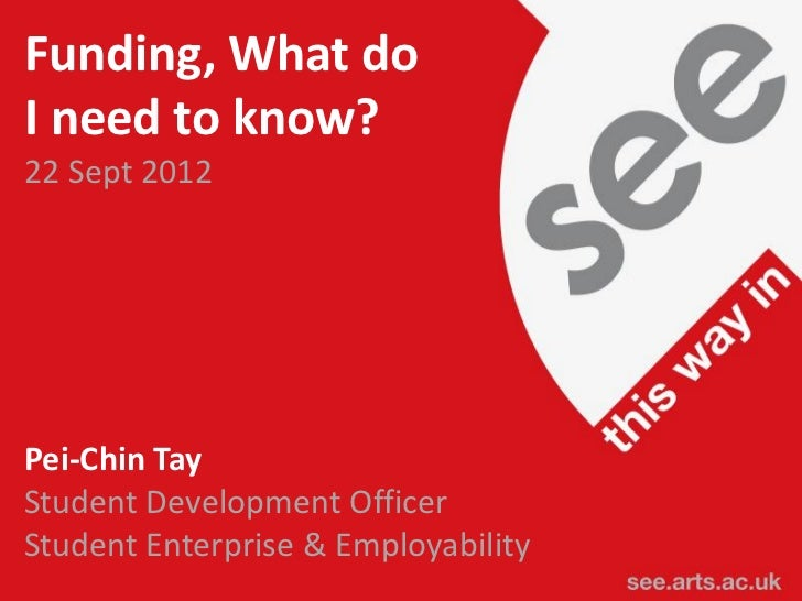 Funding, What doI need to know?22 Sept 2012Pei-Chin TayStudent Development OfficerStudent Enterprise & Employabilitysee.ar...