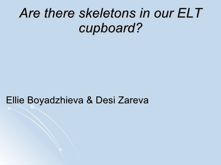 Are there skeletons in our ELT cupboard? Ellie Boyadzhieva   & Desi Zareva
