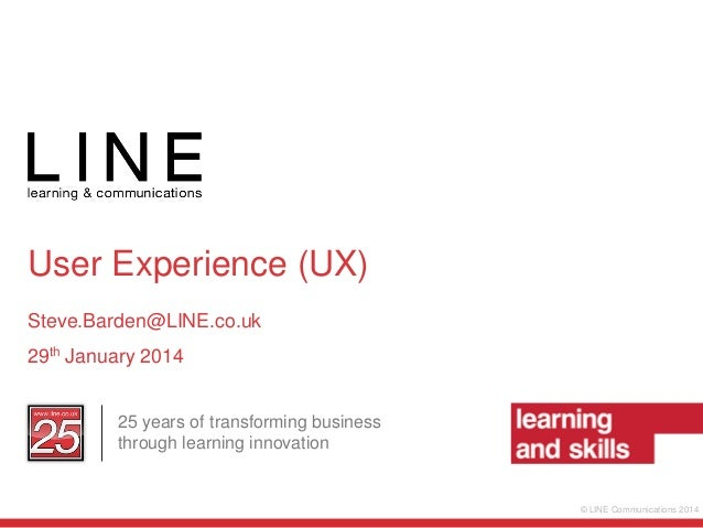 User Experience (UX) Steve.Barden@LINE.co.uk 29th January 2014 25 years of transforming business through learning innovati...