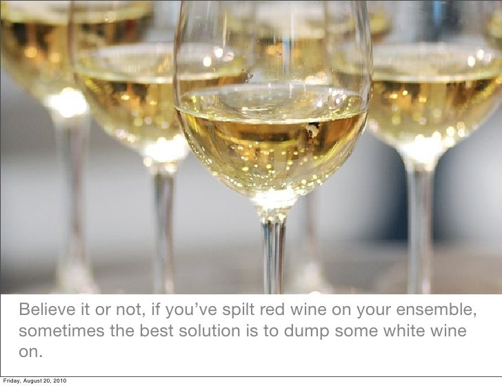 Believe it or not, if you've spilt red wine on your ensemble,      sometimes the best solution is to dump some white wine ...